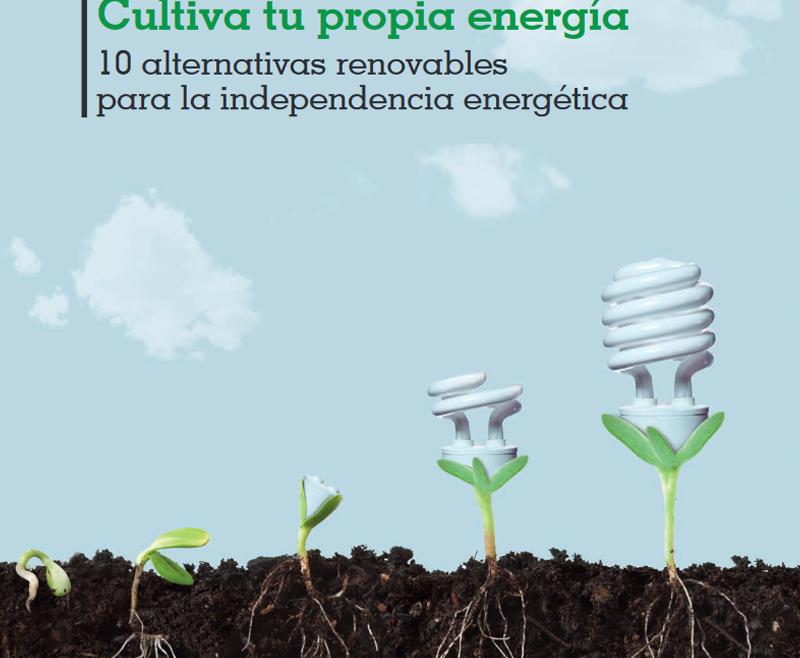 Cultiva tu propia energía. 10 alternativas para la independencia energética.