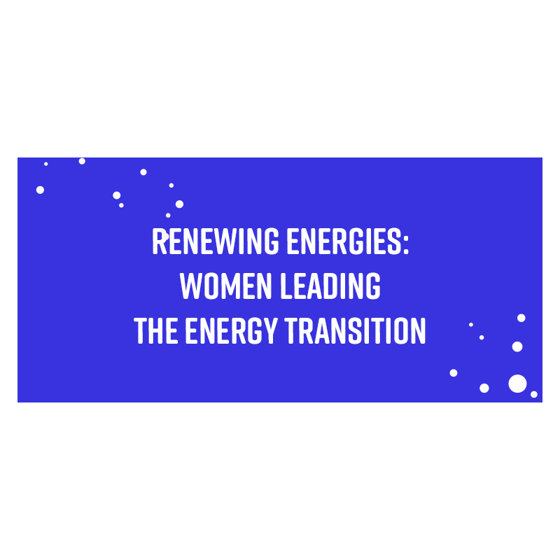 RENEWING ENERGIES: women leading the energy transition