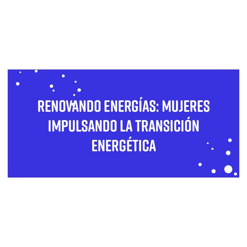 RENOVANDO ENERGÍAS: mujeres impulsando la transición energética