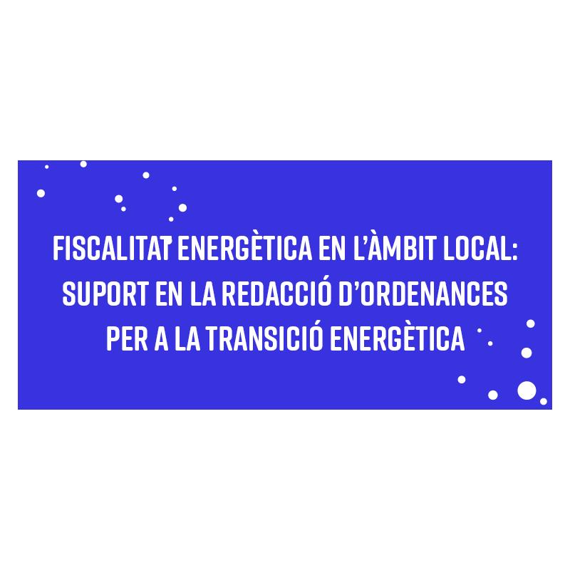 Fiscalitat energètica en l'àmbit local: suport en la redacció d'ordenances per a la transició energètica